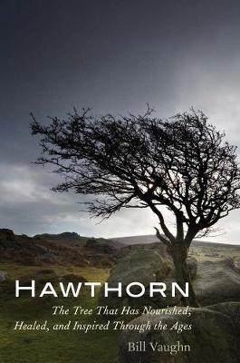 Hawthorn : The Tree That Has Nourished, Healed, and Inspired Through the Ages