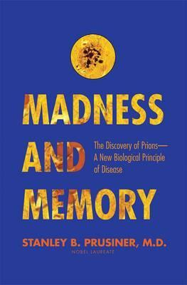 Madness and Memory : The Discovery of Prions--A New Biological Principle of Disease