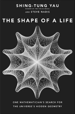 The Shape of a Life : One Mathematician's Search for the Universe's Hidden Geometry