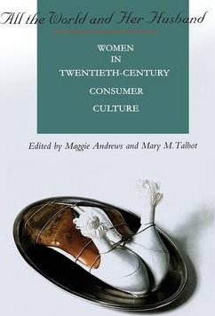All the World and Her Husband: Women in Twentieth-century Consumer Culture