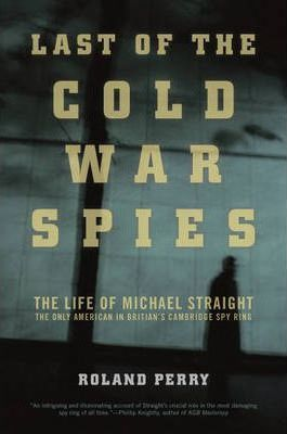The Last of the Cold War Spies  The Life of Michael Straight--The Only American in Britain's Cambridge Spy Ring