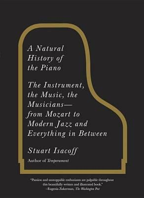 A Natural History of the Piano  The Instrument, the Music, the Musicians From Mozart to Modern Jazz and Everything in Between