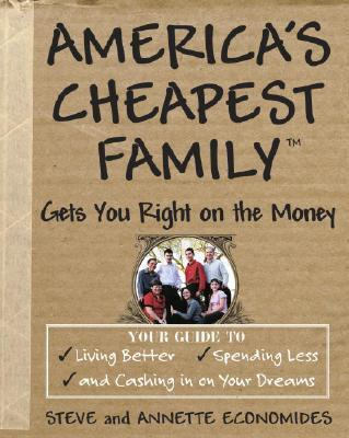 America's Cheapest Family Gets You Right on the Money  Your Guide to Living Better, Spending Less, and Cashing in on Your Dreams