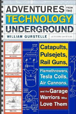 Adventures from the Technology Underground: Catapults, Pulsejets, Rail Guns, Flamethrowers, Tesla Coils, Air Cannons and the Garage Warriors Who Love Them