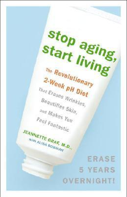 Stop Aging, Start Living : The Revolutionary 2-Week PH Diet That Erases Wrinkles, Beautifies Skin, and Makes You Feel Fantastic – Jeannette Graf