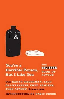 You're a Horrible Person, But I Like You : The Believer Book of Advice