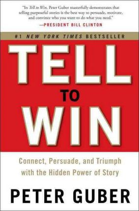 Tell to Win : Connect, Persuade, and Triumph with the Hidden Power of Story
