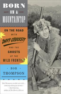 Born on a Mountaintop  On the Road with Davy Crockett and the Ghosts of the Wild Frontier