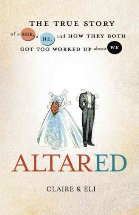 Altared  The True Story of a She, a He, and How They Both Got too Worked up About We