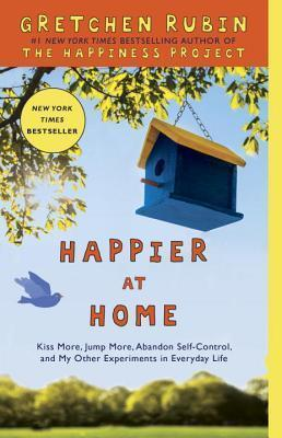 Happier at Home : Kiss More, Jump More, Abandon Self-Control, and My Other Experiments in Everyday Life