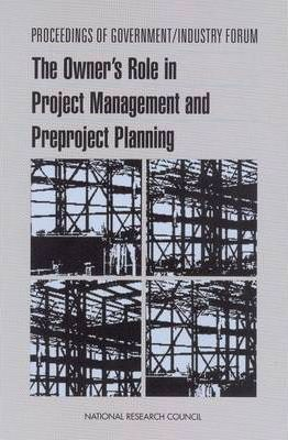 Proceedings of Government/Industry Forum  The Owner's Role in Project Management and Preproject Planning