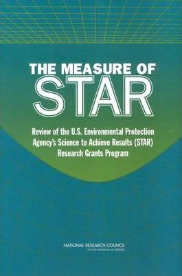 The Measure of STAR  Review of the U.S. Environmental Protection Agency's Science To Achieve Results (STAR) Research Grants Program