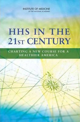 HHS in the 21st Century : Charting a New Course for a Healthier America – Committee on Improving the Organization of the U.S. Department of Health and Human Services (HHS) to Advance the Health of Our Population