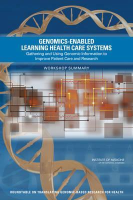 Genomics-Enabled Learning Health Care Systems  Gathering and Using Genomic Information to Improve Patient Care and Research Workshop Summary