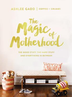 The Magic of Motherhood : The Good Stuff, the Hard Stuff, and Everything In Between