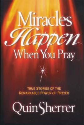 Miracles Happen When You Pray  True Stories of the Remarkable Power of Prayer