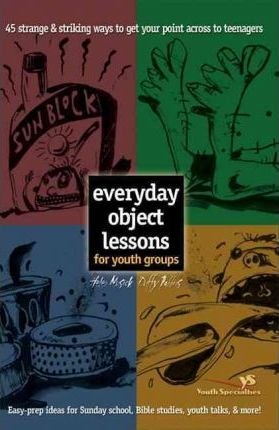 Everyday Object Lessons for Youth Groups : 45 Strange and Striking Ways to Get Your Point Across to Teenagers