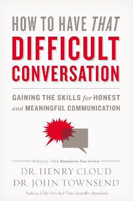 How to Have That Difficult Conversation : Gaining the Skills for Honest and Meaningful Communication