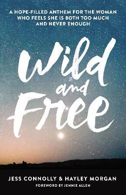 Wild and Free : A Hope-Filled Anthem for the Woman Who Feels She is Both Too Much and Never Enough