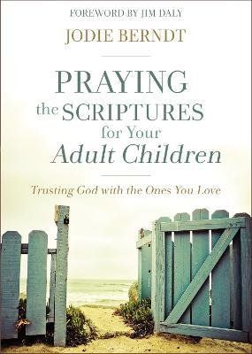 Praying the Scriptures for Your Adult Children : Trusting God with the Ones You Love