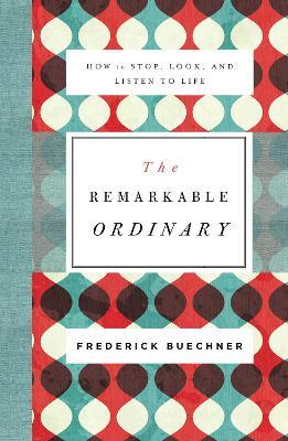 The Remarkable Ordinary : How to Stop, Look, and Listen to Life