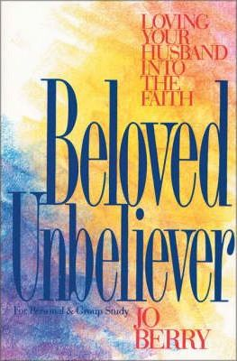 Beloved Unbeliever  Loving Your Husband into the Faith