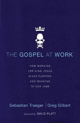 The Gospel at Work : How Working for King Jesus Gives Purpose and Meaning to Our Jobs