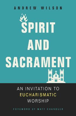 Spirit and Sacrament : An Invitation to Eucharismatic Worship