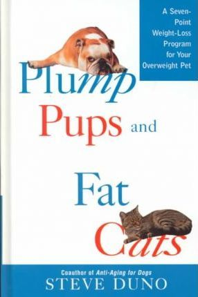 Plump Pups and Fat Cats : A Seven-Point Weight Loss Program for Your Overweight Pet