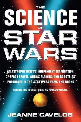 The Science of Star Wars : An Astrophysicists Independent Examination of Space Travel, Aliens, Planets, and Robots as Portrayed in the Star Wars Film