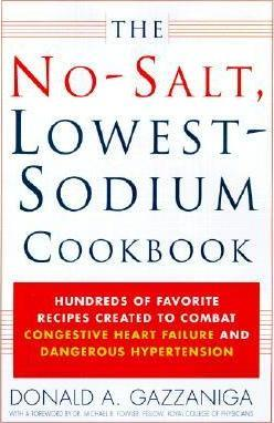 The No-Salt, Lowest-Sodium Cookbook  Hundreds of Favorite Recipes Created to Combat Congestive Heart Failure and Dangerous Hypertension