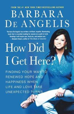 How Did I Get Here? : Finding Your Way to Renewed Hope and Happiness When Life and Love Take Unexpected Turns