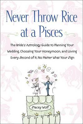 Never Throw Rice at a Pisces : The Bride's Astrology Guide to Planning Your Wedding, Choosing Your Honeymoon, and Loving Every Second of it, No Matter What Your Sign