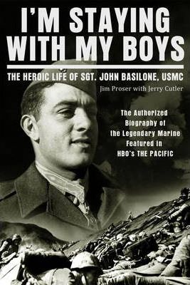 I'm Staying with My Boys : The Heroic Life of Sgt. John Basilone