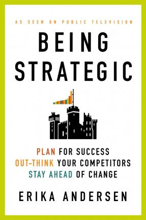 Being Strategic: Plan for Success Out-think Your Competitors Stay Ahead of Change
