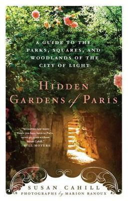 Hidden Gardens of Paris : A Guide to the Parks, Squares, and Woodlands of the City of Lights