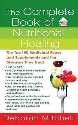 The Complete Book of Nutritional Healing : The Top 100 Medicinal Foods and Supplements and the Diseases They Treat