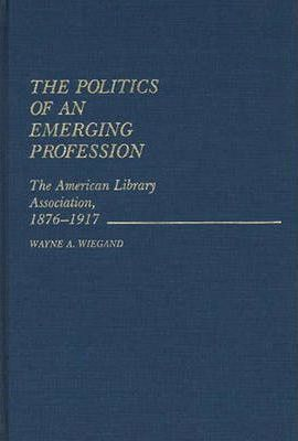 The Politics of an Emerging Profession  The American Library Association, 1876-1917