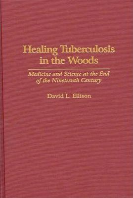 Healing Tuberculosis in the Woods  Medicine and Science at the End of the Nineteenth Century