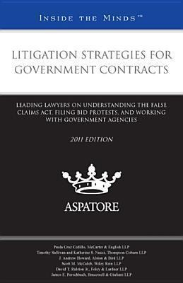 Litigation Strategies for Government Contracts 2011  Leading Lawyers on Understanding the False Claims Act, Filing Bid Protests, and Working with Government Agencies