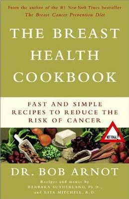 The Breast Health Cookbook : Fast and Simple Recipes to Reduce the Risk of Cancer – Bob Arnot