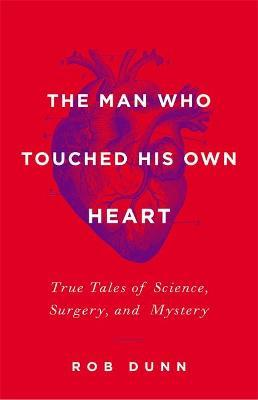 The Man Who Touched His Own Heart : True Tales of Science, Surgery, and Mystery
