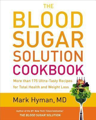 The Blood Sugar Solution Cookbook : More Than 175 Ultra-Tasty Recipes for Total Health and Weight Loss – Mark Hyman