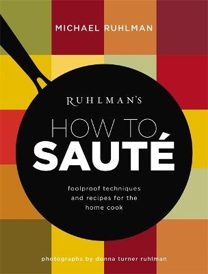 Ruhlman's How to Saute  Foolproof Techniques and Recipes for the Home Cook