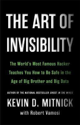 The Art of Invisibility : The World's Most Famous Hacker Teaches You How to Be Safe in the Age of Big Brother and Big Data