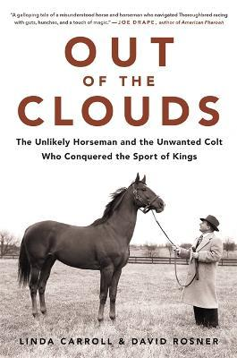 Out of the Clouds : The Unlikely Horseman and the Unwanted Colt Who Conquered the Sport of Kings