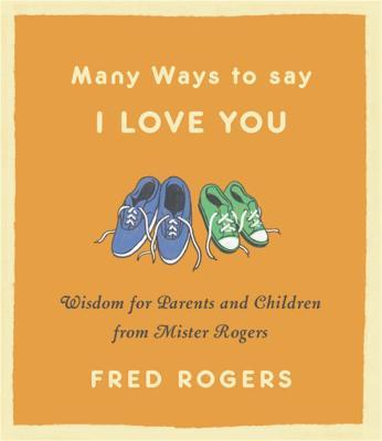 Many Ways to Say I Love You (Revised) : Wisdom for Parents and Children from Mister Rogers
