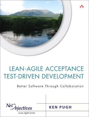Lean-Agile Acceptance Test-Driven Development : Better Software Through Collaboration