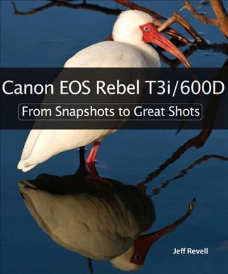 Canon EOS Rebel T3i / 600D: From Snapshots to Great Shots