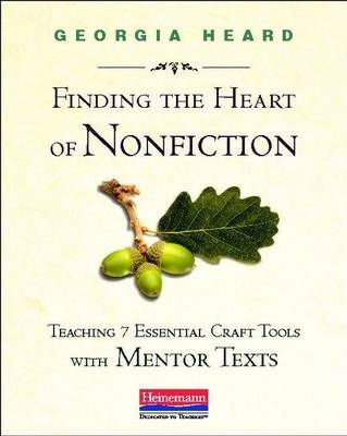 Finding the Heart of Nonfiction : Teaching 7 Essential Craft Tools with Mentor Texts